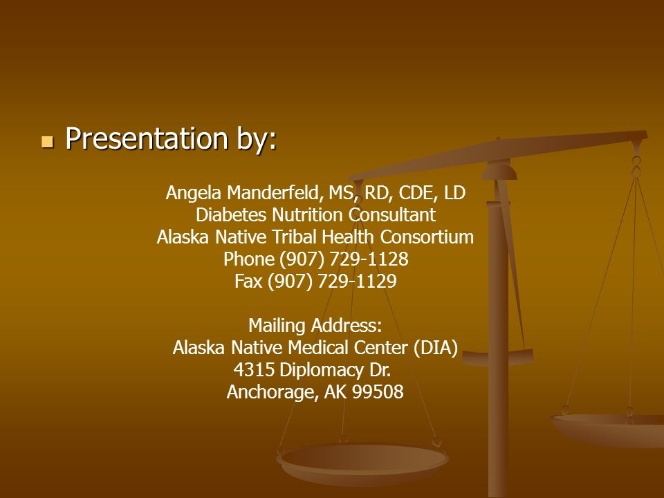 Presentation by: Presentation by: Angela Manderfeld, MS, RD, CDE, LD Diabetes Nutrition Consultant Alaska Native Tribal Health Consortium Phone (907) Fax (907) Mailing Address: Alaska Native Medical Center (DIA) 4315 Diplomacy Dr.