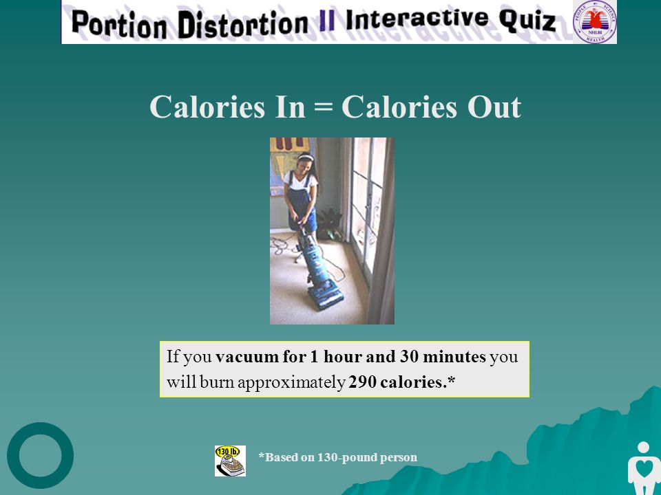 If you vacuum for 1 hour and 30 minutes you will burn approximately 290 calories.* *Based on 130-pound person Calories In = Calories Out