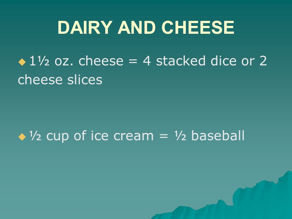 DAIRY AND CHEESE 1½ oz. cheese = 4 stacked dice or 2 cheese slices ½ cup of ice cream = ½ baseball