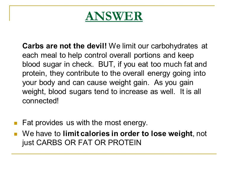 ANSWER Carbs are not the devil! We limit our carbohydrates at each meal to help control overall portions and keep blood sugar in check. BUT, if you ea