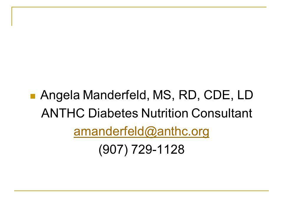 Angela Manderfeld, MS, RD, CDE, LD ANTHC Diabetes Nutrition Consultant amanderfeld@anthc.org (907) 729-1128