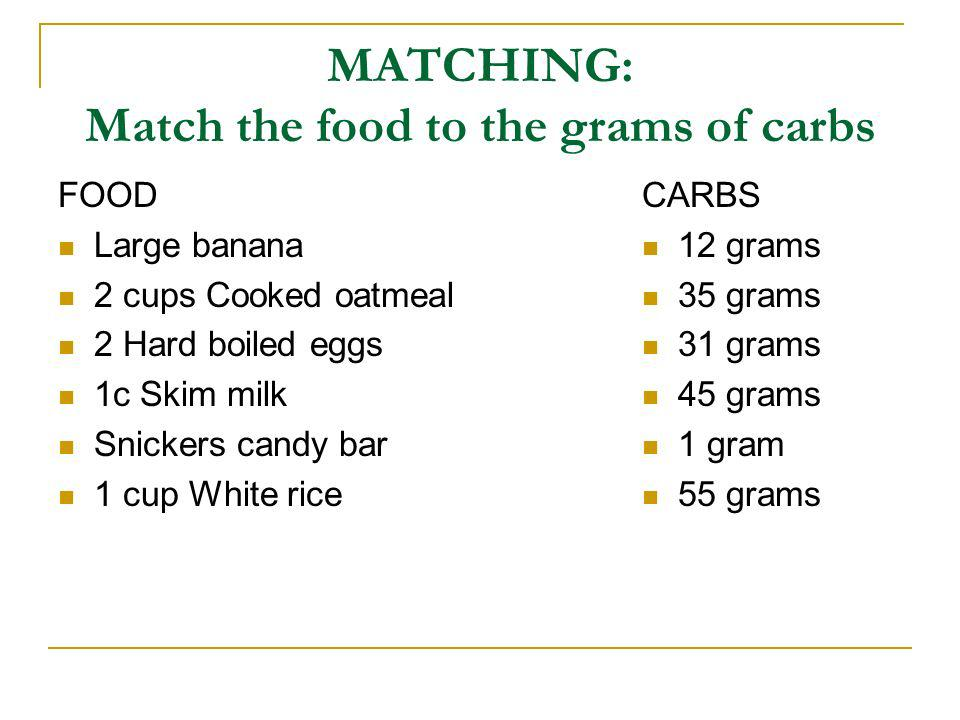 MATCHING: Match the food to the grams of carbs FOOD Large banana 2 cups Cooked oatmeal 2 Hard boiled eggs 1c Skim milk Snickers candy bar 1 cup White