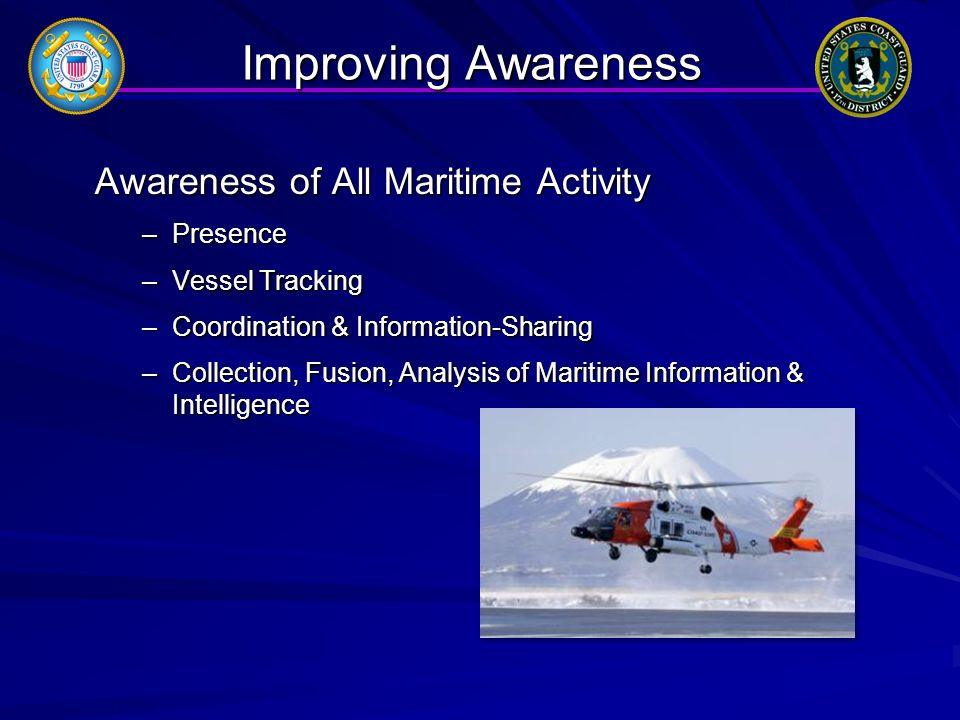 Improving Awareness Awareness of All Maritime Activity –Presence –Vessel Tracking –Coordination & Information-Sharing –Collection, Fusion, Analysis of Maritime Information & Intelligence