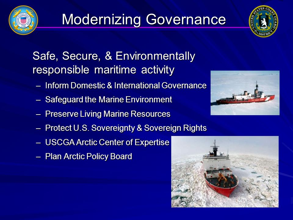 Modernizing Governance Safe, Secure, & Environmentally responsible maritime activity –Inform Domestic & International Governance –Safeguard the Marine Environment –Preserve Living Marine Resources –Protect U.S.
