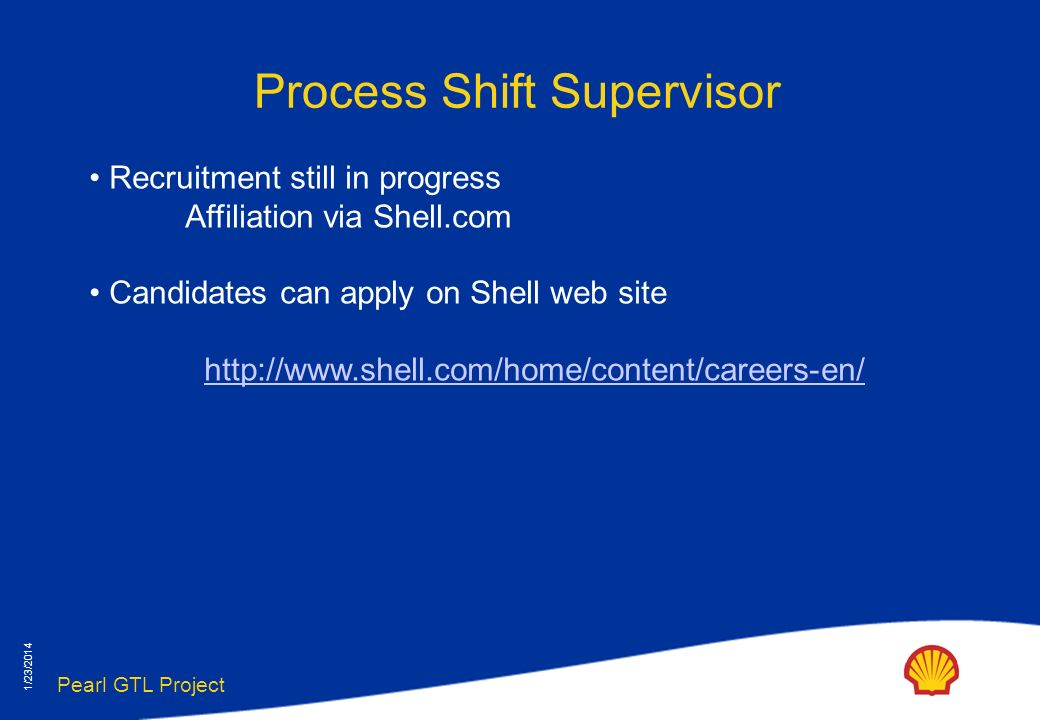 Pearl GTL Project 1/23/2014 Process Shift Supervisor Recruitment still in progress Affiliation via Shell.com Candidates can apply on Shell web site http://www.shell.com/home/content/careers-en/