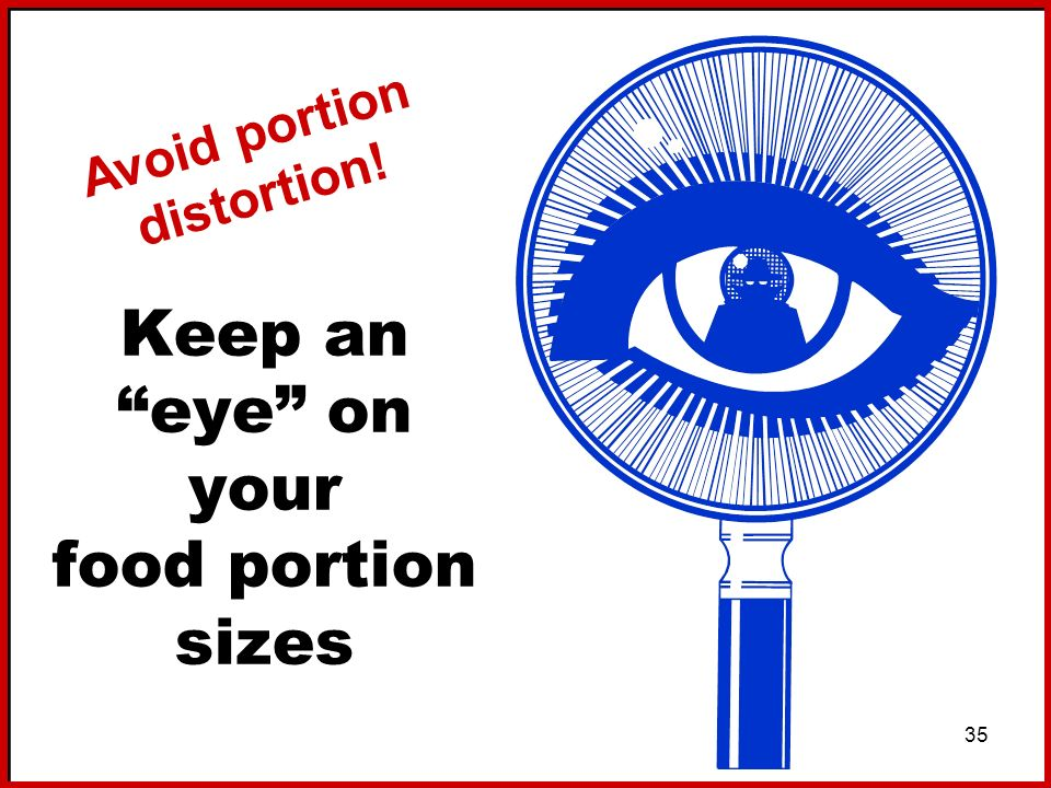 35 Keep an eye on your food portion sizes Avoid portion distortion!