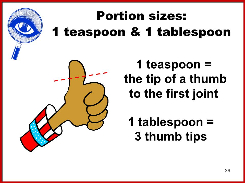 39 Portion sizes: 1 teaspoon & 1 tablespoon 1 teaspoon = the tip of a thumb to the first joint 1 tablespoon = 3 thumb tips