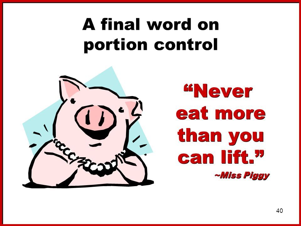 40 A final word on portion control Never eat more than you can lift. ~Miss Piggy Never eat more than you can lift. ~Miss Piggy