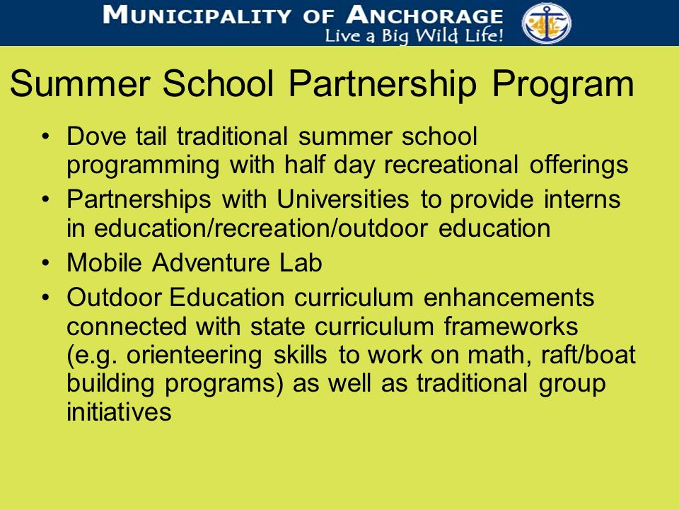 Summer School Partnership Program Dove tail traditional summer school programming with half day recreational offerings Partnerships with Universities to provide interns in education/recreation/outdoor education Mobile Adventure Lab Outdoor Education curriculum enhancements connected with state curriculum frameworks (e.g.