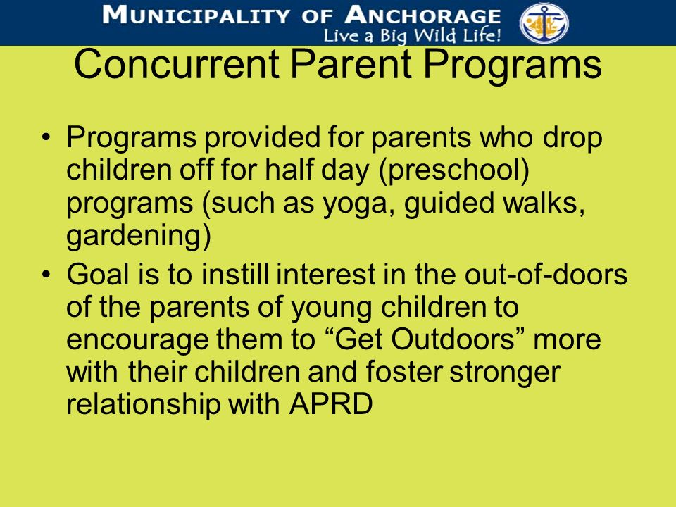 Concurrent Parent Programs Programs provided for parents who drop children off for half day (preschool) programs (such as yoga, guided walks, gardening) Goal is to instill interest in the out-of-doors of the parents of young children to encourage them to Get Outdoors more with their children and foster stronger relationship with APRD