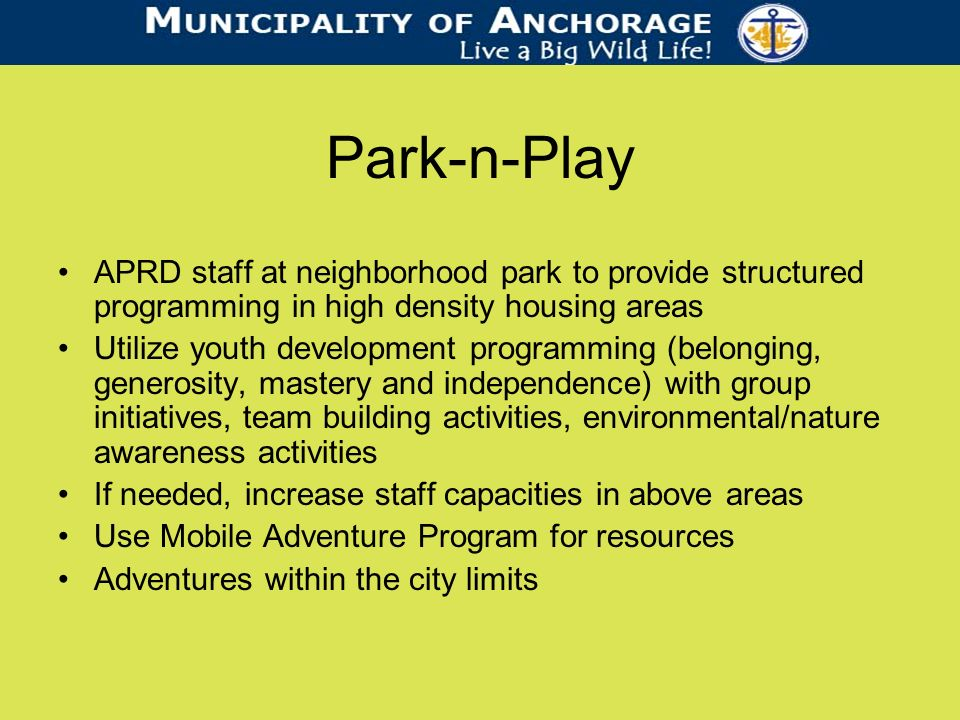 Park-n-Play APRD staff at neighborhood park to provide structured programming in high density housing areas Utilize youth development programming (belonging, generosity, mastery and independence) with group initiatives, team building activities, environmental/nature awareness activities If needed, increase staff capacities in above areas Use Mobile Adventure Program for resources Adventures within the city limits