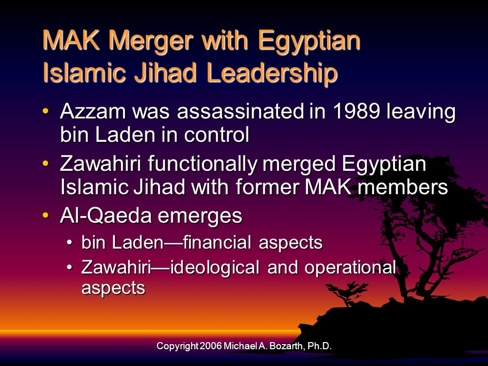 Copyright 2006 Michael A. Bozarth, Ph.D. MAK Merger with Egyptian Islamic Jihad Leadership Azzam was assassinated in 1989 leaving bin Laden in control