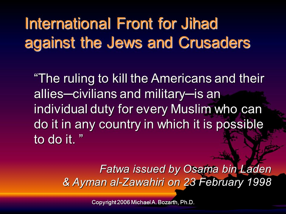 Copyright 2006 Michael A. Bozarth, Ph.D. International Front for Jihad against the Jews and Crusaders The ruling to kill the Americans and their allie