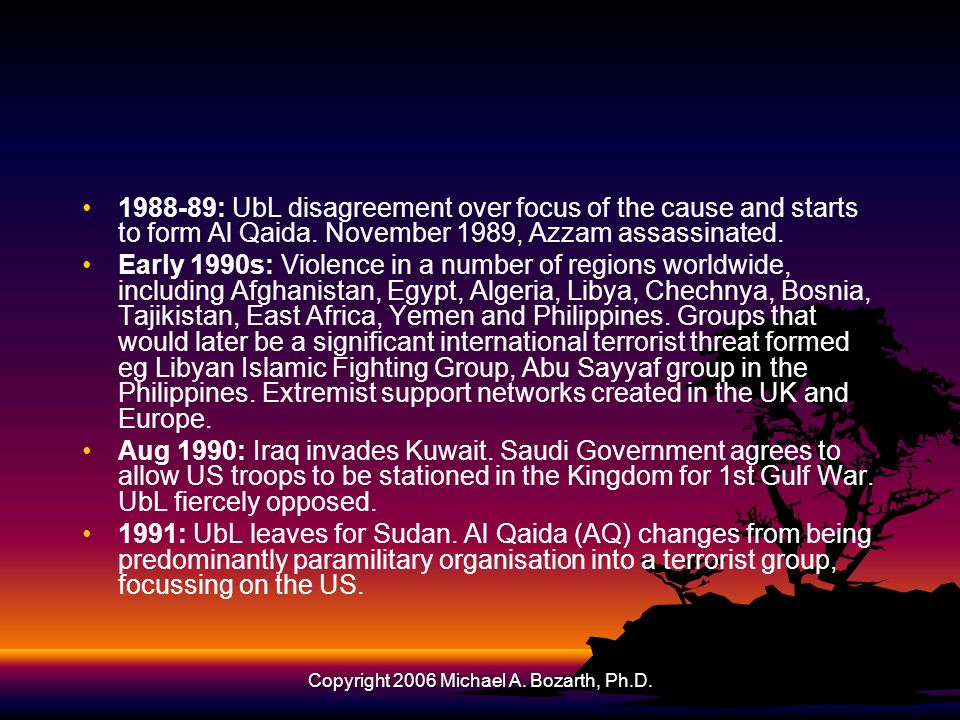 Copyright 2006 Michael A. Bozarth, Ph.D. 1988-89: UbL disagreement over focus of the cause and starts to form Al Qaida. November 1989, Azzam assassina