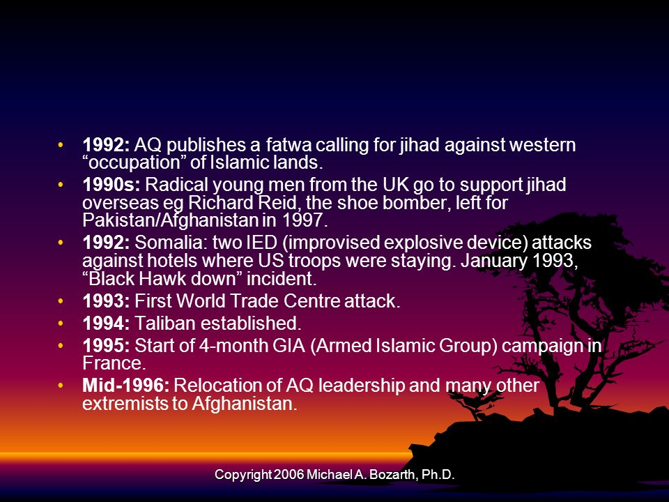 Copyright 2006 Michael A. Bozarth, Ph.D. 1992: AQ publishes a fatwa calling for jihad against western occupation of Islamic lands. 1990s: Radical youn