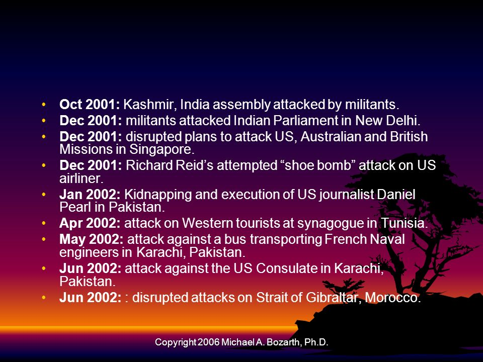 Copyright 2006 Michael A. Bozarth, Ph.D. Oct 2001: Kashmir, India assembly attacked by militants. Dec 2001: militants attacked Indian Parliament in Ne