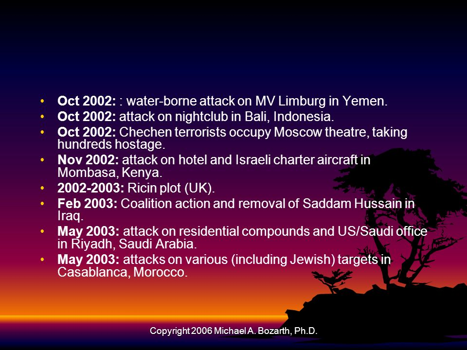 Copyright 2006 Michael A. Bozarth, Ph.D. Oct 2002: : water-borne attack on MV Limburg in Yemen. Oct 2002: attack on nightclub in Bali, Indonesia. Oct