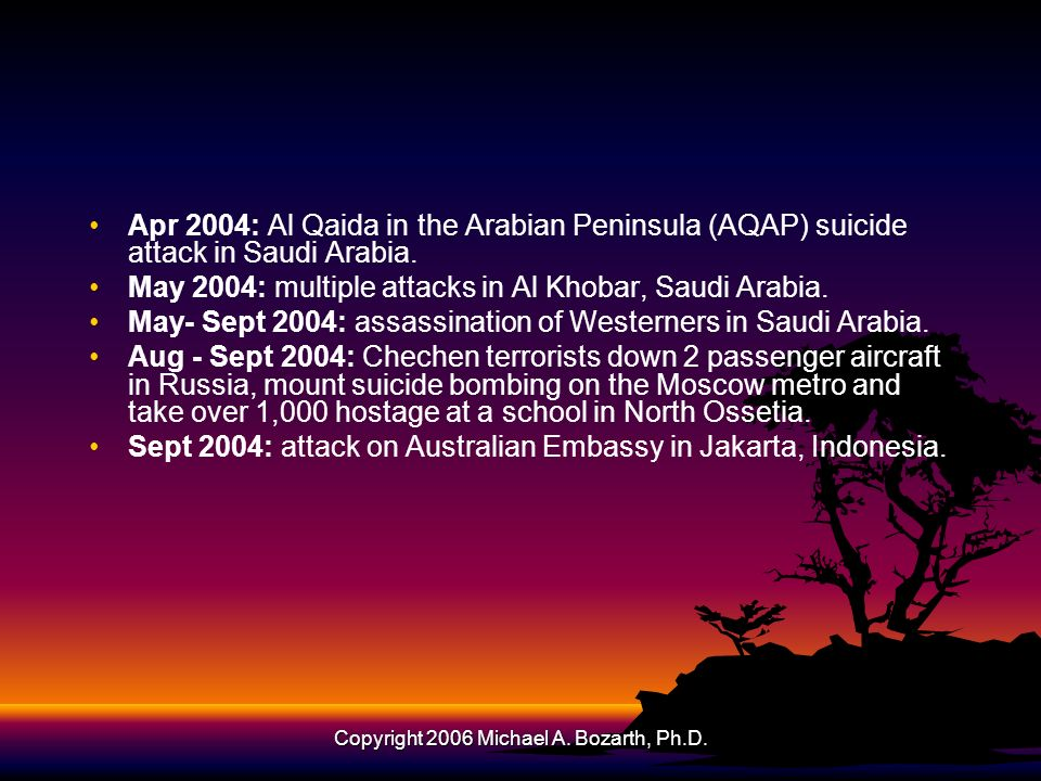 Copyright 2006 Michael A. Bozarth, Ph.D. Apr 2004: Al Qaida in the Arabian Peninsula (AQAP) suicide attack in Saudi Arabia. May 2004: multiple attacks