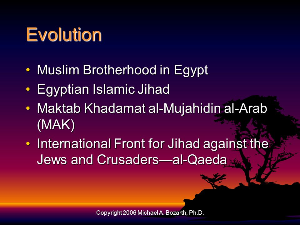 Copyright 2006 Michael A. Bozarth, Ph.D. Evolution Muslim Brotherhood in EgyptMuslim Brotherhood in Egypt Egyptian Islamic JihadEgyptian Islamic Jihad