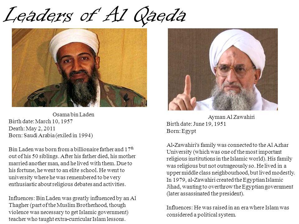 Leaders of Al Qaeda Osama bin Laden Birth date: March 10, 1957 Death: May 2, 2011 Born: Saudi Arabia (exiled in 1994) Bin Laden was born from a billio