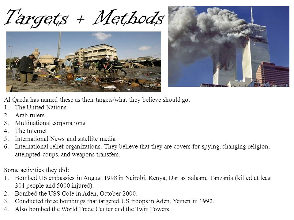 Targets + Methods Al Qaeda has named these as their targets/what they believe should go: 1.The United Nations 2.Arab rulers 3.Multinational corporatio