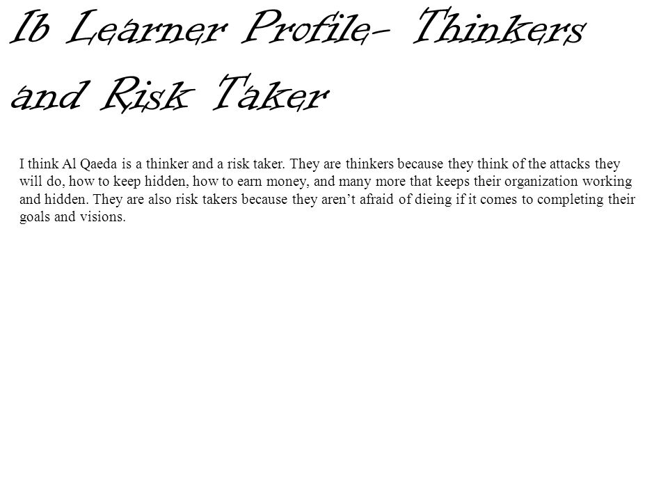 Ib Learner Profile- Thinkers and Risk Taker I think Al Qaeda is a thinker and a risk taker. They are thinkers because they think of the attacks they w