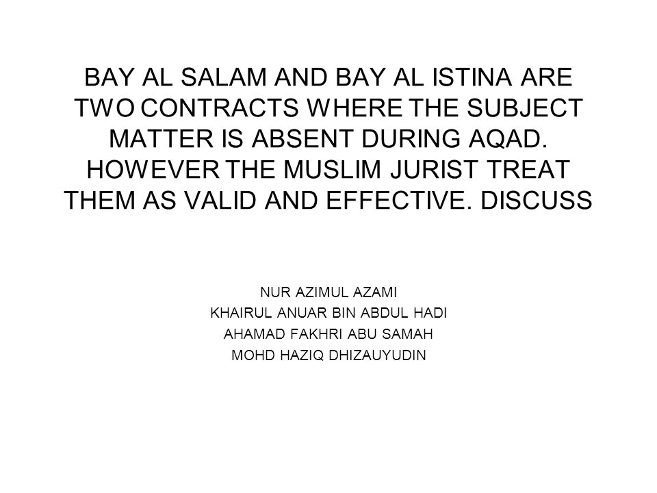 BAY AL SALAM AND BAY AL ISTINA ARE TWO CONTRACTS WHERE THE SUBJECT MATTER IS ABSENT DURING AQAD. HOWEVER THE MUSLIM JURIST TREAT THEM AS VALID AND EFF