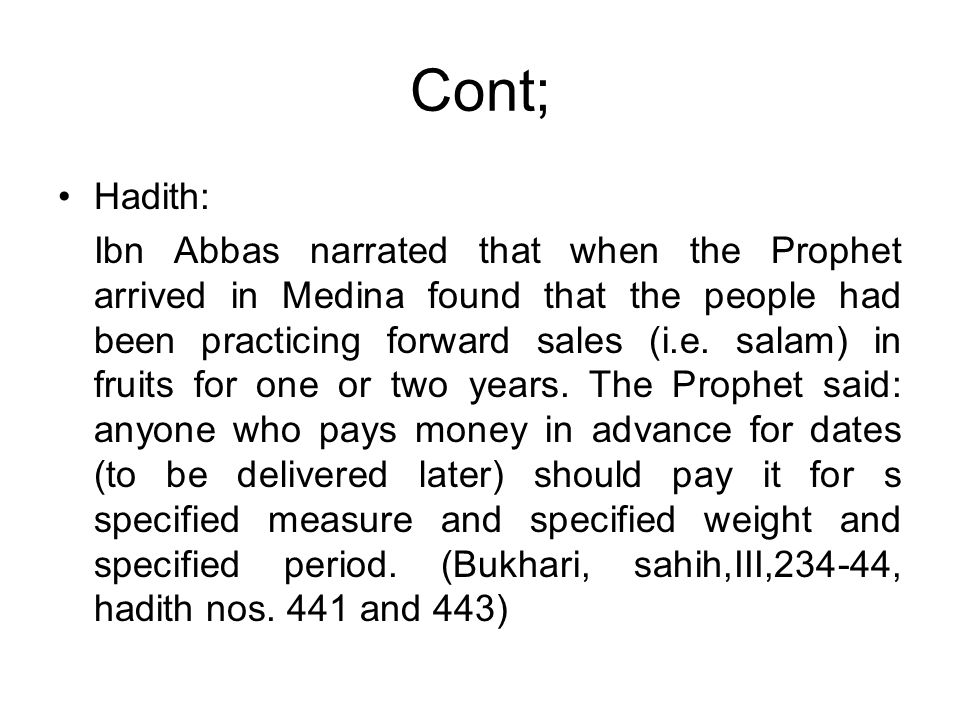 Cont; Hadith: Ibn Abbas narrated that when the Prophet arrived in Medina found that the people had been practicing forward sales (i.e. salam) in fruit