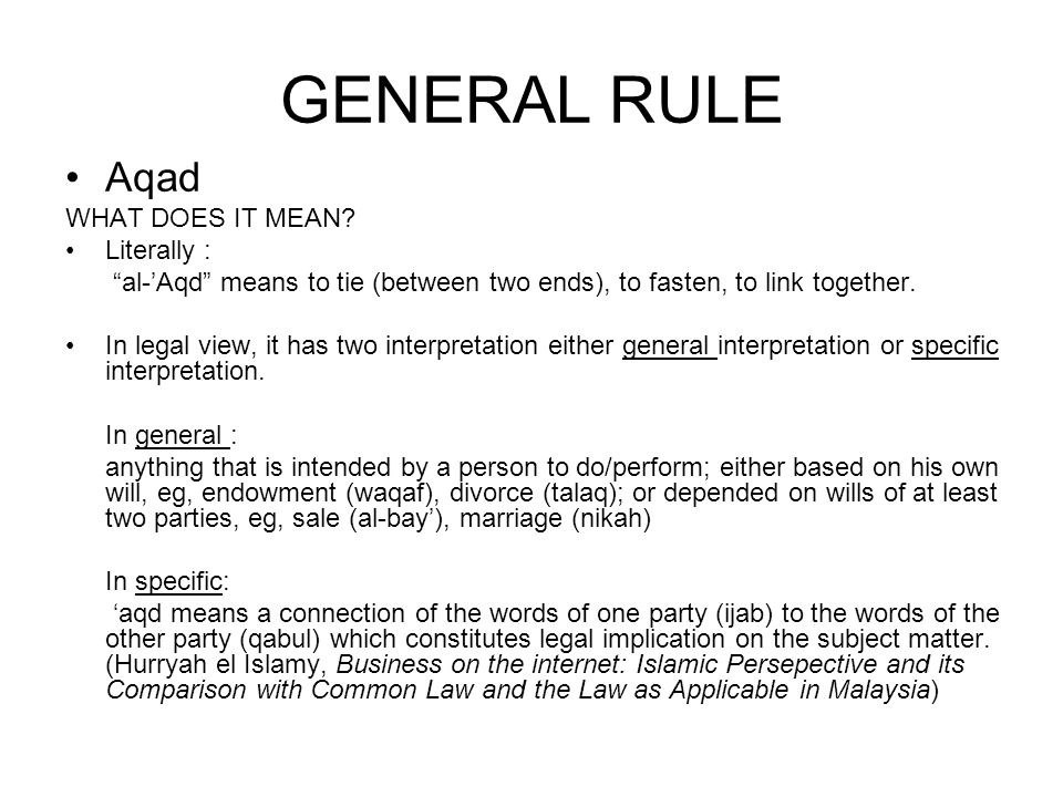GENERAL RULE Aqad WHAT DOES IT MEAN? Literally : al-Aqd means to tie (between two ends), to fasten, to link together. In legal view, it has two interp