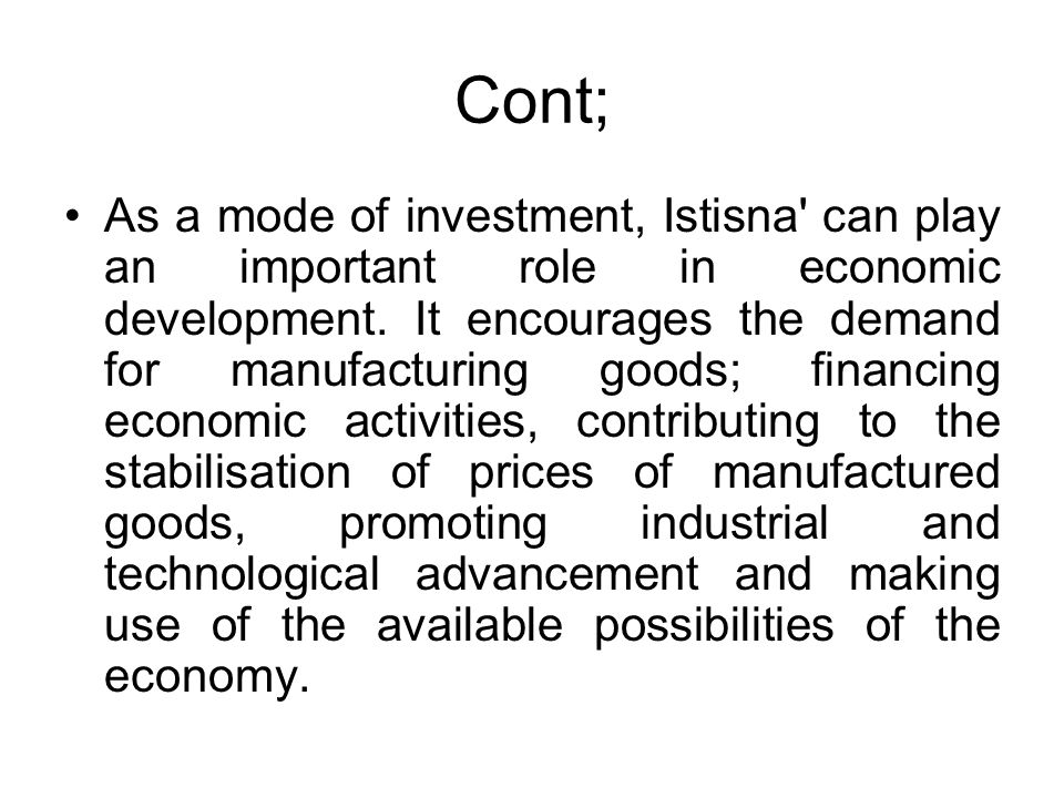 Cont; As a mode of investment, Istisna' can play an important role in economic development. It encourages the demand for manufacturing goods; financin