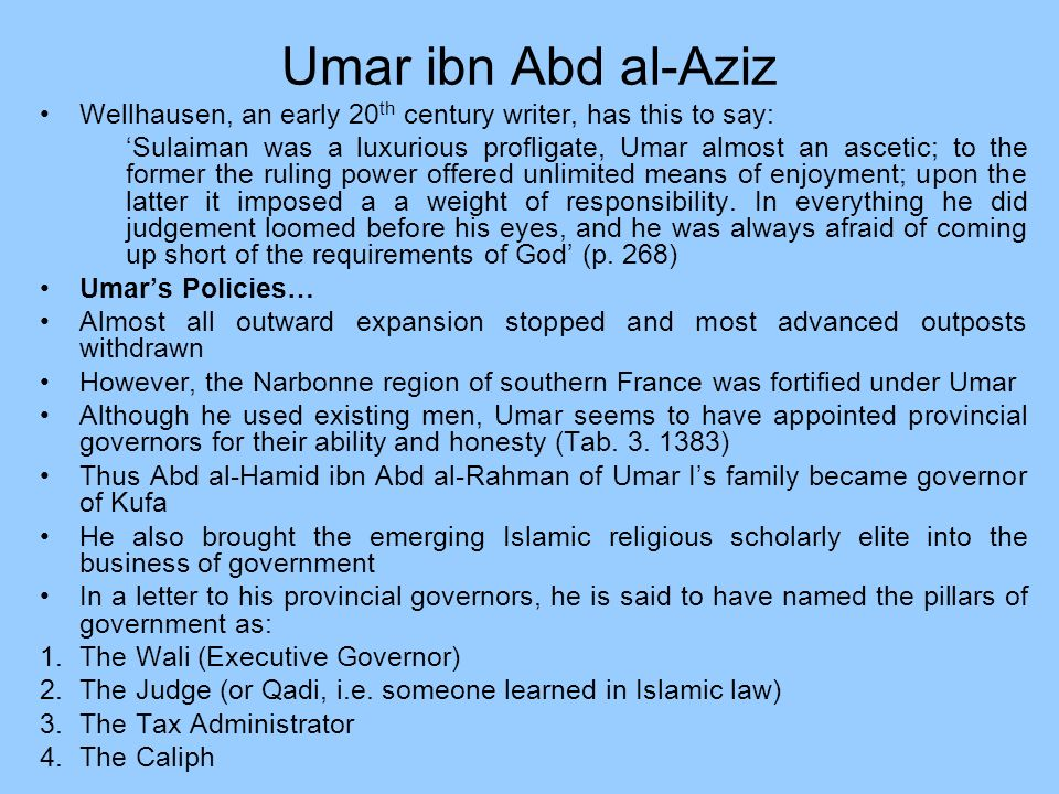 Umar ibn Abd al-Aziz Wellhausen, an early 20 th century writer, has this to say: Sulaiman was a luxurious profligate, Umar almost an ascetic; to the f