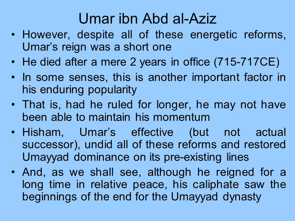 Umar ibn Abd al-Aziz However, despite all of these energetic reforms, Umars reign was a short one He died after a mere 2 years in office (715-717CE) I