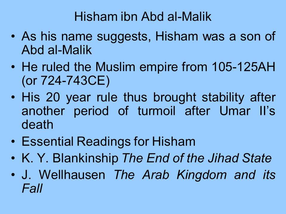 Hisham ibn Abd al-Malik As his name suggests, Hisham was a son of Abd al-Malik He ruled the Muslim empire from 105-125AH (or 724-743CE) His 20 year ru