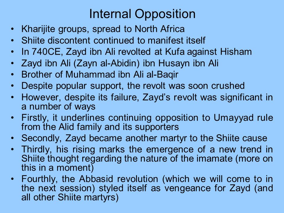 Internal Opposition Kharijite groups, spread to North Africa Shiite discontent continued to manifest itself In 740CE, Zayd ibn Ali revolted at Kufa ag