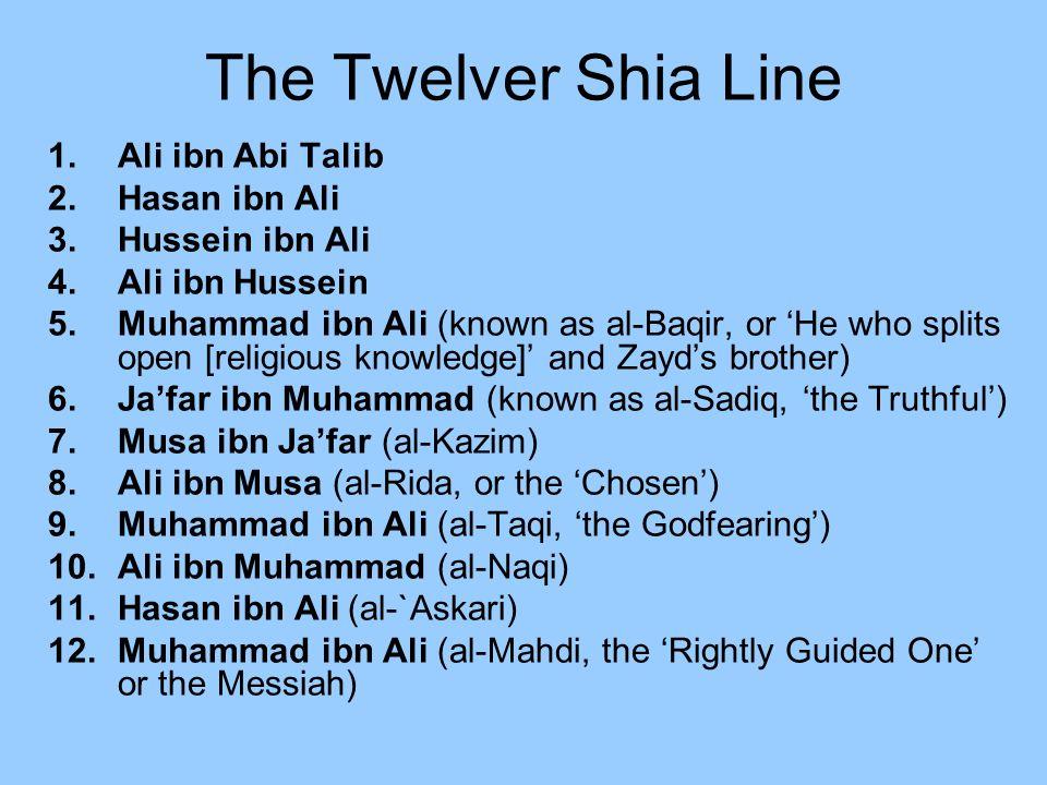 The Twelver Shia Line 1.Ali ibn Abi Talib 2.Hasan ibn Ali 3.Hussein ibn Ali 4.Ali ibn Hussein 5.Muhammad ibn Ali (known as al-Baqir, or He who splits