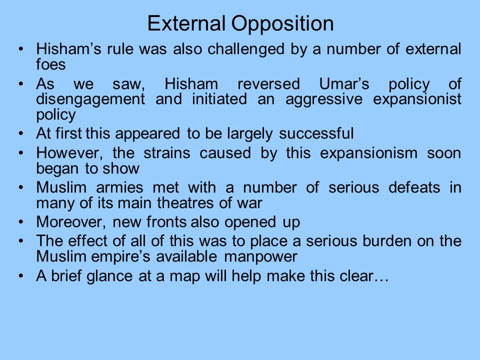 External Opposition Hishams rule was also challenged by a number of external foes As we saw, Hisham reversed Umars policy of disengagement and initiat