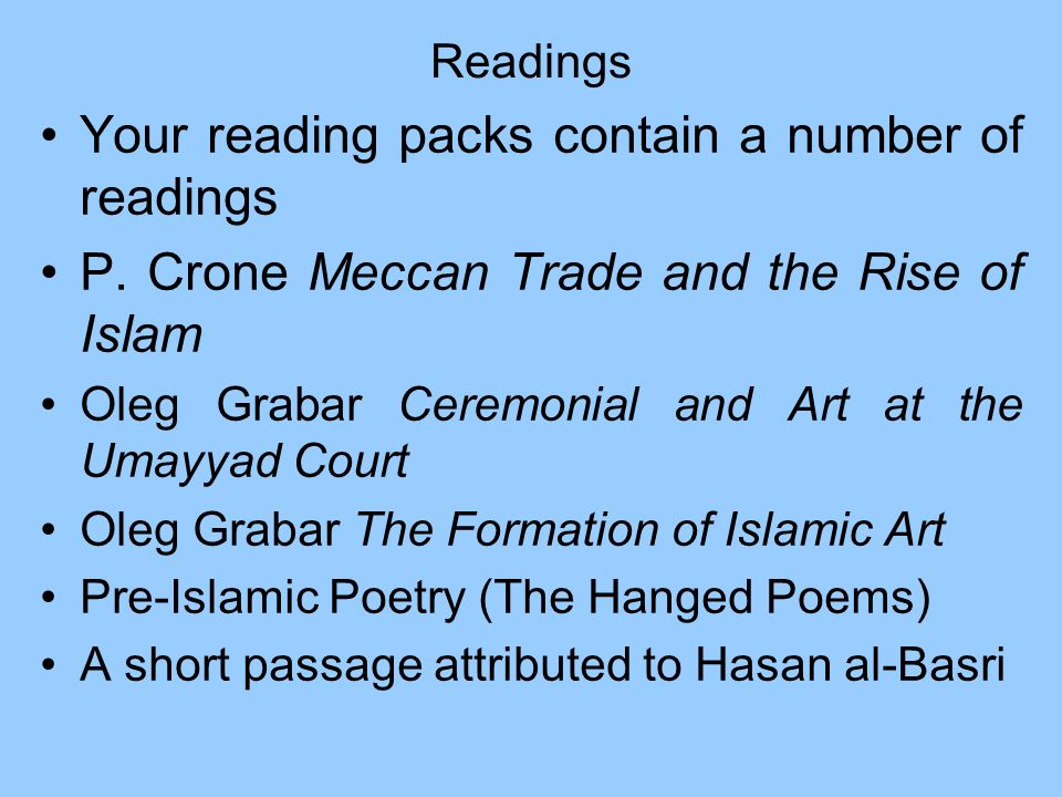 Readings Your reading packs contain a number of readings P. Crone Meccan Trade and the Rise of Islam Oleg Grabar Ceremonial and Art at the Umayyad Cou