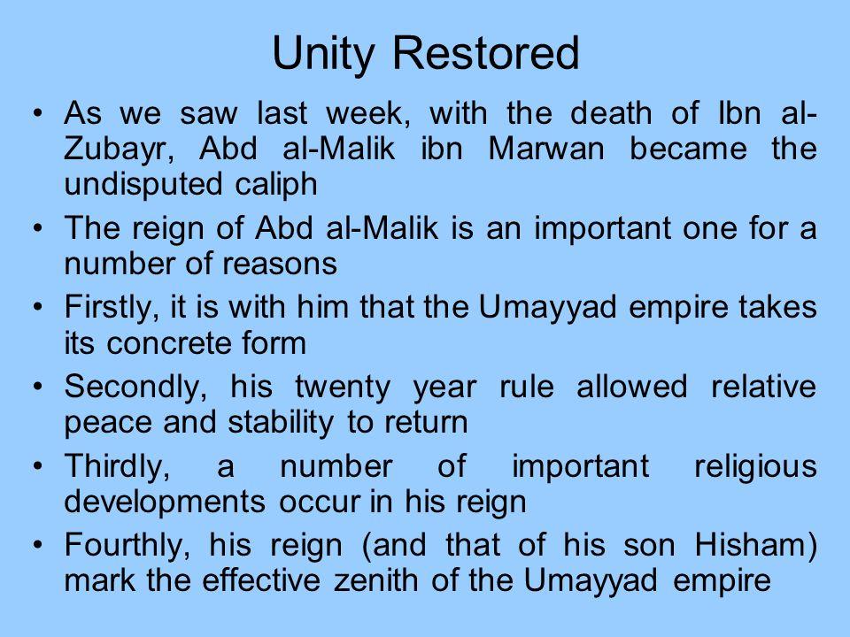 Unity Restored As we saw last week, with the death of Ibn al- Zubayr, Abd al-Malik ibn Marwan became the undisputed caliph The reign of Abd al-Malik i