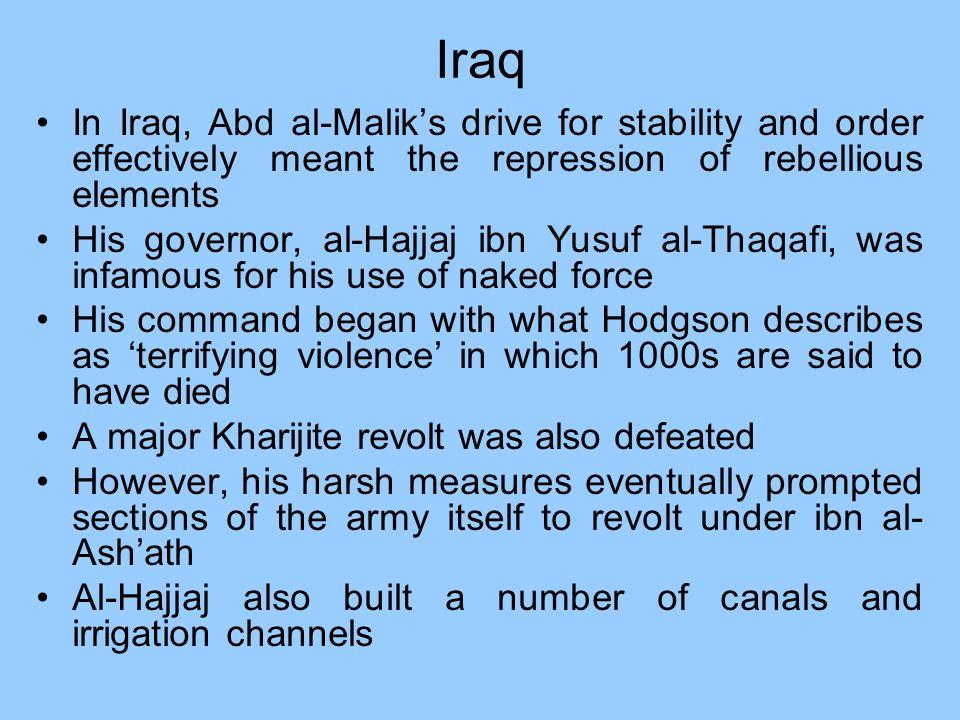 Iraq In Iraq, Abd al-Maliks drive for stability and order effectively meant the repression of rebellious elements His governor, al-Hajjaj ibn Yusuf al