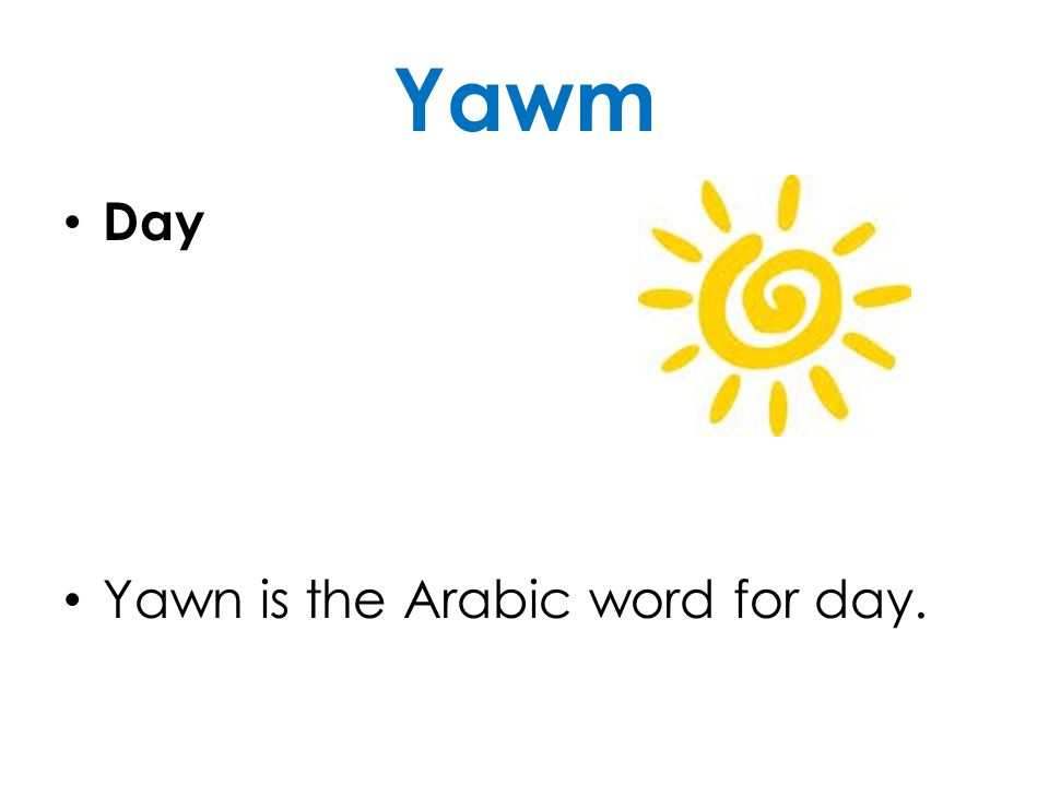 Yawm Day Yawn is the Arabic word for day.
