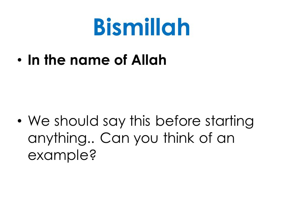 Bismillah In the name of Allah We should say this before starting anything.. Can you think of an example?