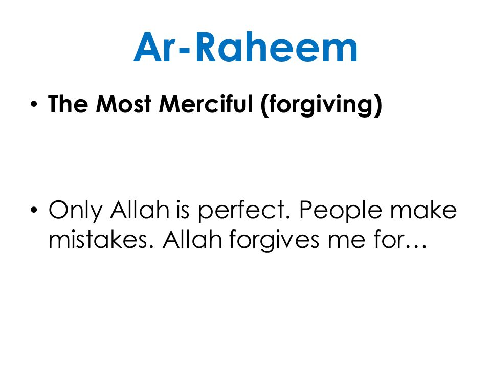 Ar-Raheem The Most Merciful (forgiving) Only Allah is perfect. People make mistakes. Allah forgives me for…