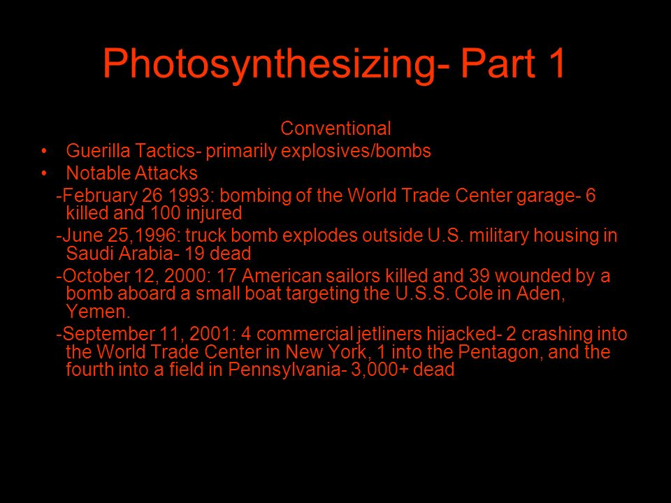 Photosynthesizing- Part 1 Conventional Guerilla Tactics- primarily explosives/bombs Notable Attacks -February 26 1993: bombing of the World Trade Center garage- 6 killed and 100 injured -June 25,1996: truck bomb explodes outside U.S.