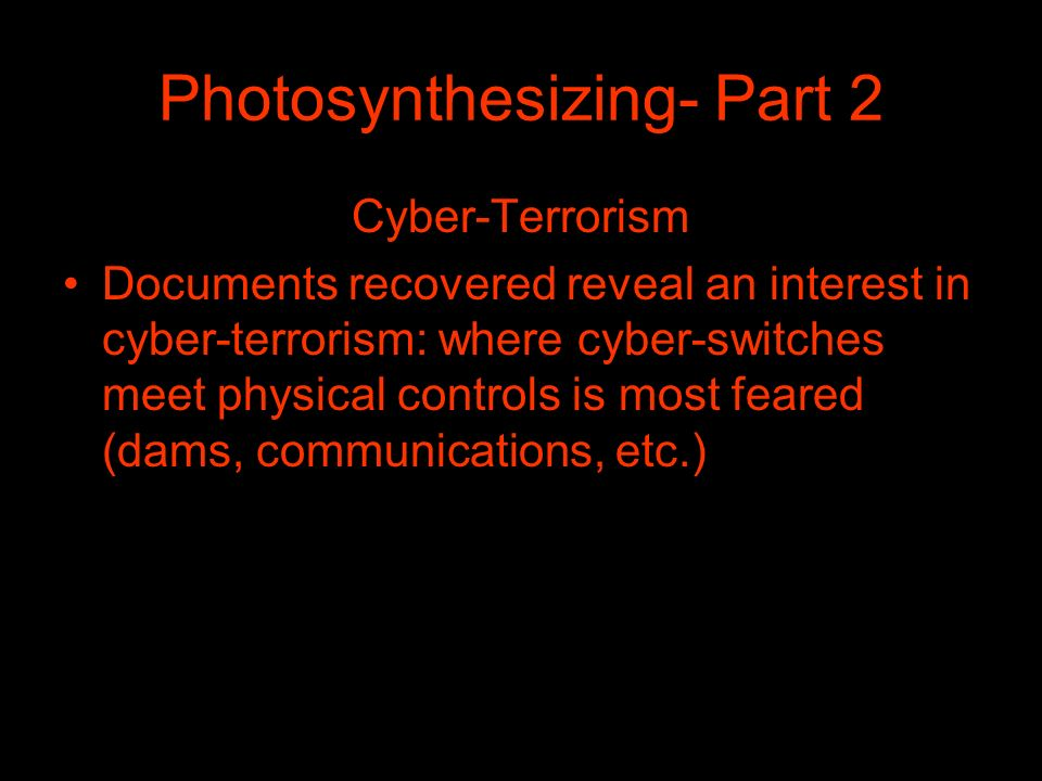 Photosynthesizing- Part 2 Cyber-Terrorism Documents recovered reveal an interest in cyber-terrorism: where cyber-switches meet physical controls is most feared (dams, communications, etc.)