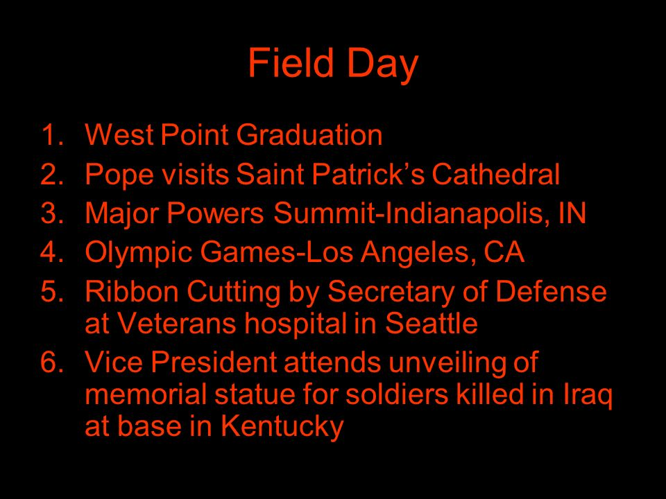 Field Day 1.West Point Graduation 2.Pope visits Saint Patricks Cathedral 3.Major Powers Summit-Indianapolis, IN 4.Olympic Games-Los Angeles, CA 5.Ribbon Cutting by Secretary of Defense at Veterans hospital in Seattle 6.Vice President attends unveiling of memorial statue for soldiers killed in Iraq at base in Kentucky