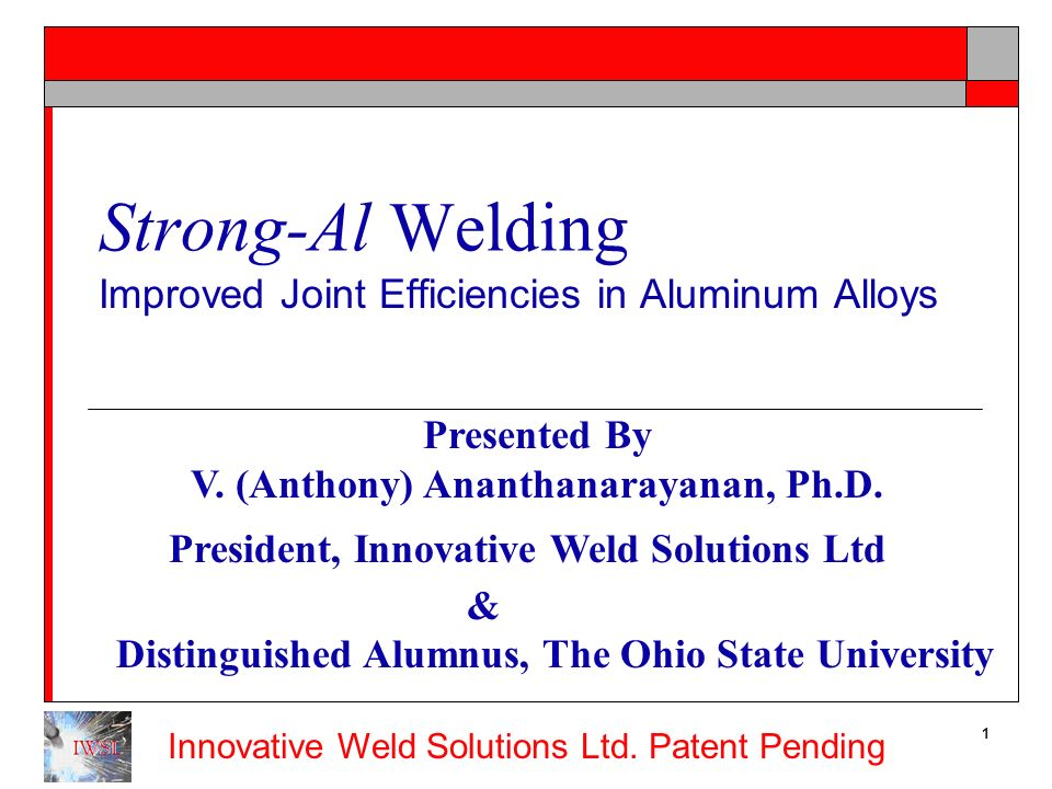 Innovative Weld Solutions Ltd. Patent Pending 1 Strong-Al Welding Improved Joint Efficiencies in Aluminum Alloys Presented By V. (Anthony) Ananthanara