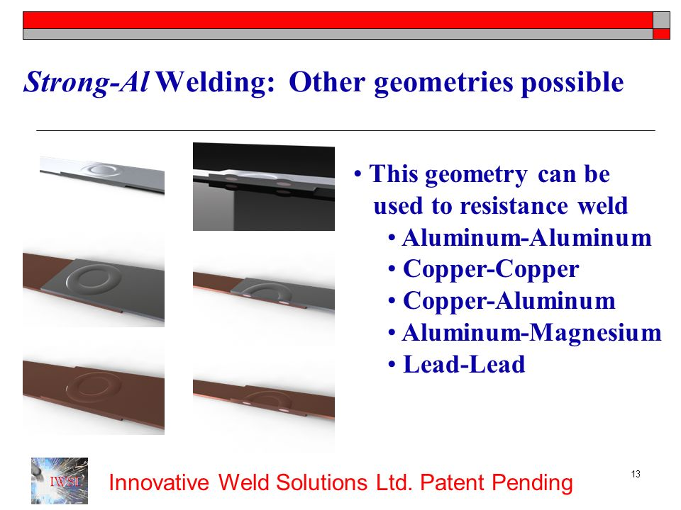 Innovative Weld Solutions Ltd. Patent Pending 13 Strong-Al Welding: Other geometries possible This geometry can be used to resistance weld Aluminum-Al