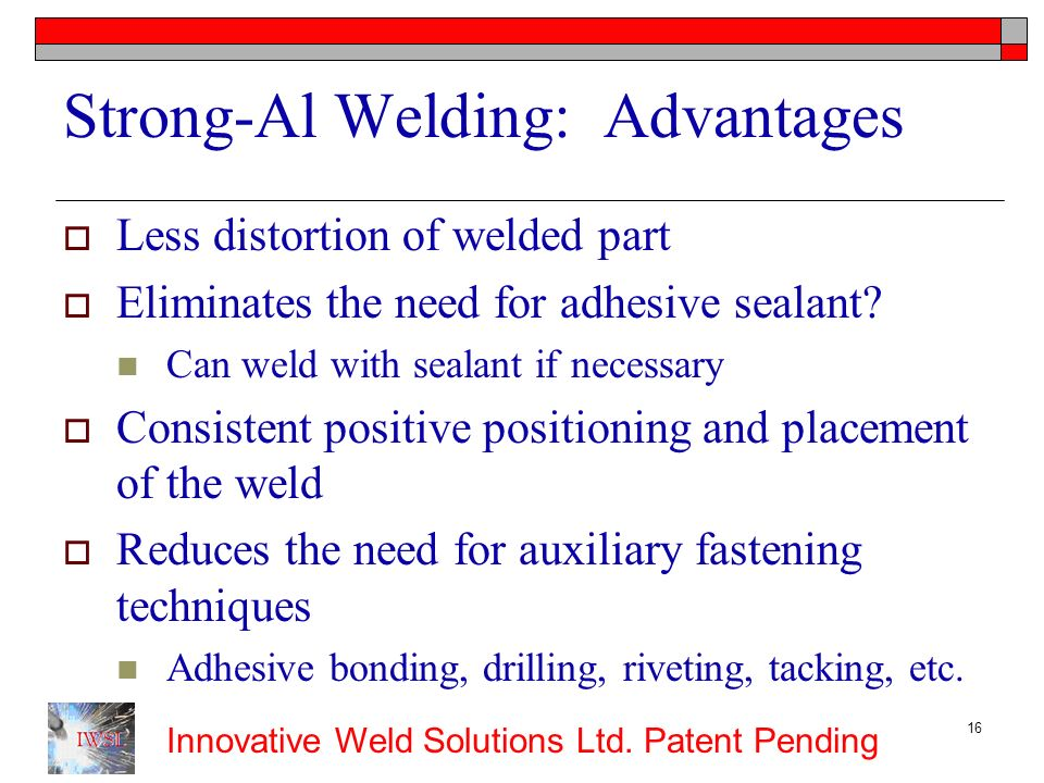 Innovative Weld Solutions Ltd. Patent Pending 16 Strong-Al Welding: Advantages Less distortion of welded part Eliminates the need for adhesive sealant