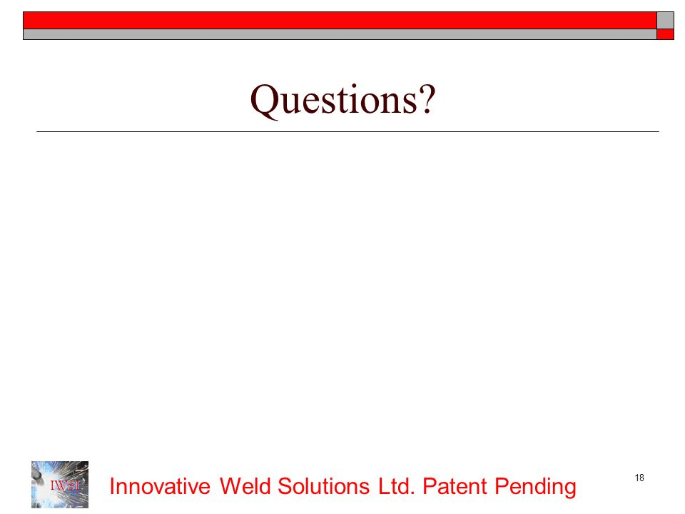 Innovative Weld Solutions Ltd. Patent Pending 18 Questions?