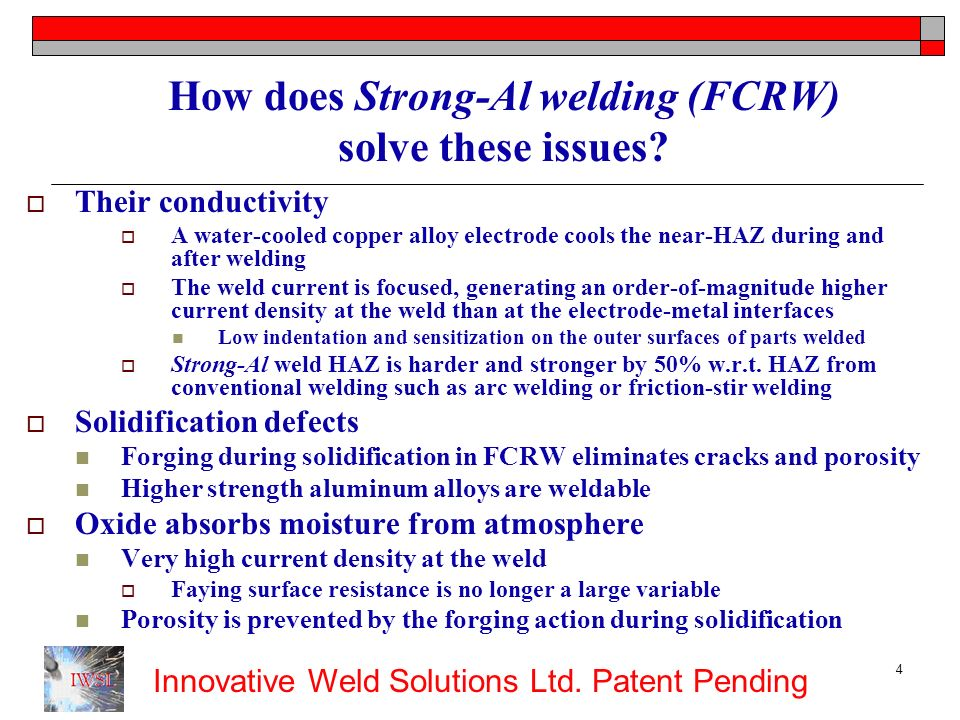 Innovative Weld Solutions Ltd. Patent Pending 4 How does Strong-Al welding (FCRW) solve these issues? Their conductivity A water-cooled copper alloy e